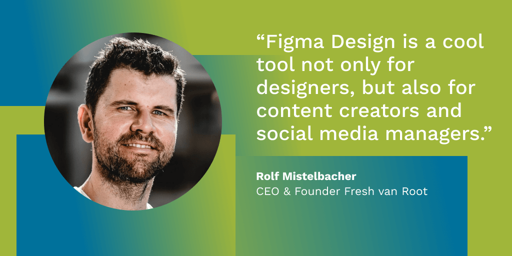 """Figma Design is a cool tool not only for designers, but also for content creators and social media managers."" - Rolf Mistelbacher, CEO & Founder Fresh van Root"